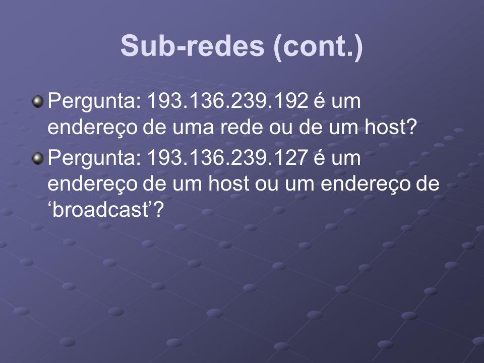 Sub-redes (cont.) Pergunta: 193.136.239.192 é um endereço de uma rede ou de um host? Pergunta: 193.136.239.127 é um endereço de um host ou um endereço