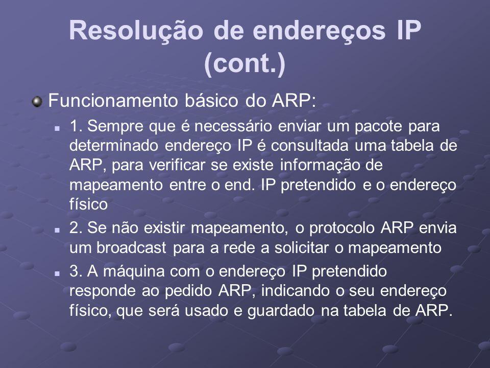 Resolução de endereços IP (cont.) Funcionamento básico do ARP: 1. Sempre que é necessário enviar um pacote para determinado endereço IP é consultada u