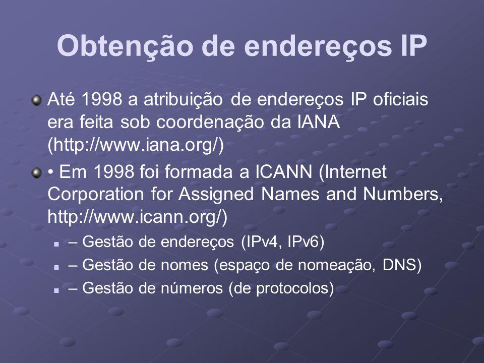 Obtenção de endereços IP Até 1998 a atribuição de endereços IP oficiais era feita sob coordenação da IANA (http://www.iana.org/) Em 1998 foi formada a