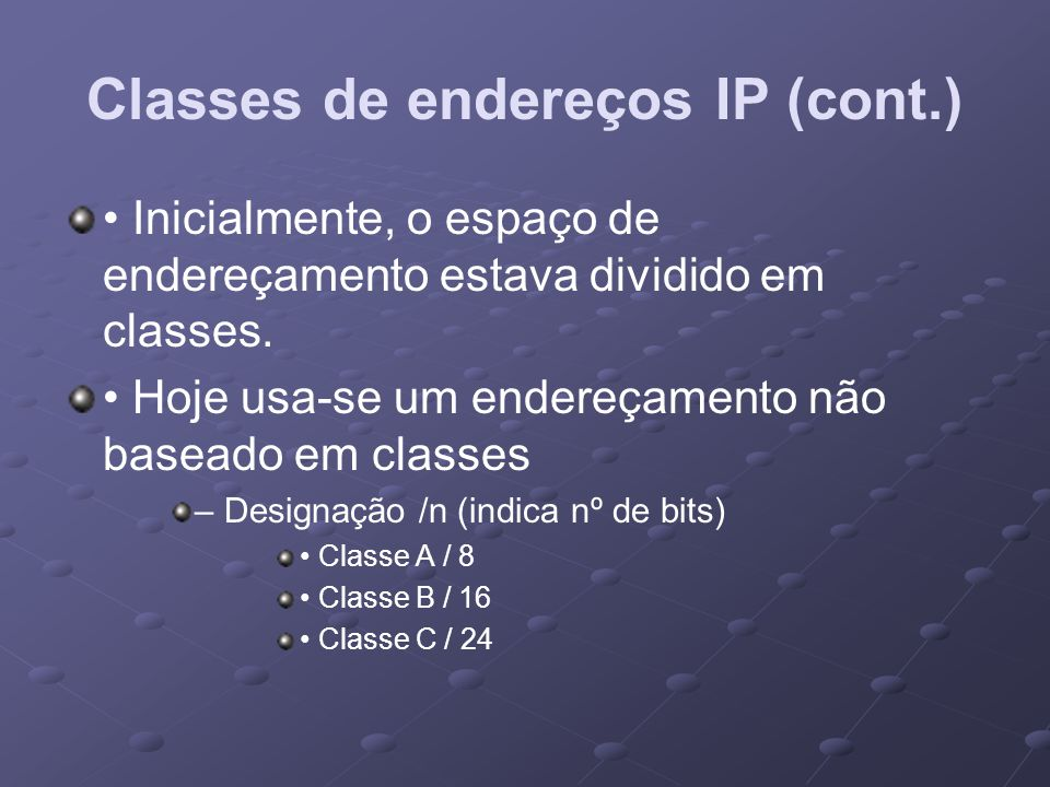 Classes de endereços IP (cont.) Inicialmente, o espaço de endereçamento estava dividido em classes. Hoje usa-se um endereçamento não baseado em classe
