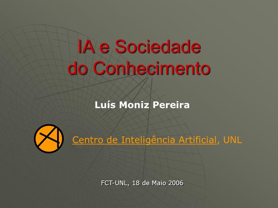 IA e Sociedade do Conhecimento Luís Moniz Pereira Centro de Inteligência Artificial, UNL FCT-UNL, 18 de Maio 2006