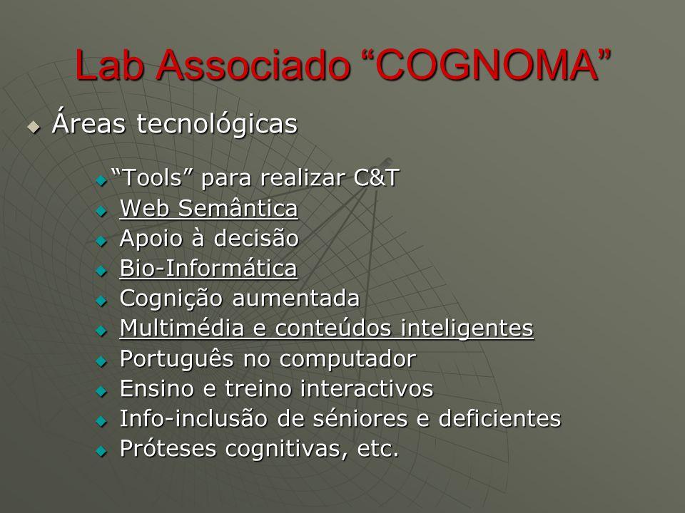 Lab Associado COGNOMA  Áreas tecnológicas  Tools para realizar C&T  Web Semântica  Apoio à decisão  Bio-Informática  Cognição aumentada  Multimédia e conteúdos inteligentes  Português no computador  Ensino e treino interactivos  Info-inclusão de séniores e deficientes  Próteses cognitivas, etc.