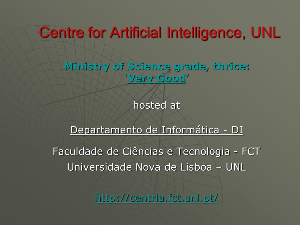 Ministry of Science grade, thrice: 'Very Good' hosted at Departamento de Informática - DI Faculdade de Ciências e Tecnologia - FCT Universidade Nova de Lisboa – UNL http://centria.fct.unl.pt/ Centre for Artificial Intelligence, UNL