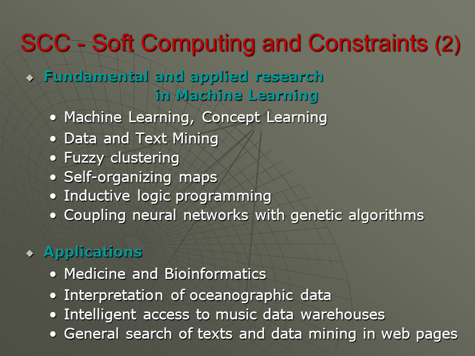 SCC - Soft Computing and Constraints (2)  Fundamental and applied research in Machine Learning in Machine Learning Machine Learning, Concept LearningMachine Learning, Concept Learning Data and Text MiningData and Text Mining Fuzzy clusteringFuzzy clustering Self-organizing mapsSelf-organizing maps Inductive logic programmingInductive logic programming Coupling neural networks with genetic algorithmsCoupling neural networks with genetic algorithms  Applications Medicine and BioinformaticsMedicine and Bioinformatics Interpretation of oceanographic dataInterpretation of oceanographic data Intelligent access to music data warehousesIntelligent access to music data warehouses General search of texts and data mining in web pagesGeneral search of texts and data mining in web pages