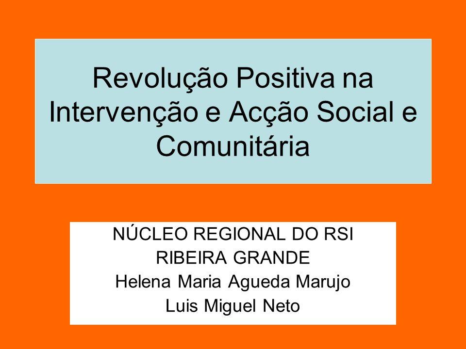 Revolução Positiva na Intervenção e Acção Social e Comunitária NÚCLEO REGIONAL DO RSI RIBEIRA GRANDE Helena Maria Agueda Marujo Luis Miguel Neto
