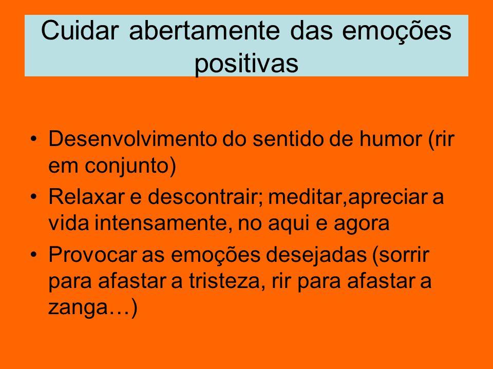 Cuidar abertamente das emoções positivas Desenvolvimento do sentido de humor (rir em conjunto) Relaxar e descontrair; meditar,apreciar a vida intensam