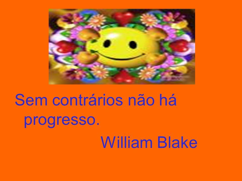 Sem contrários não há progresso. William Blake