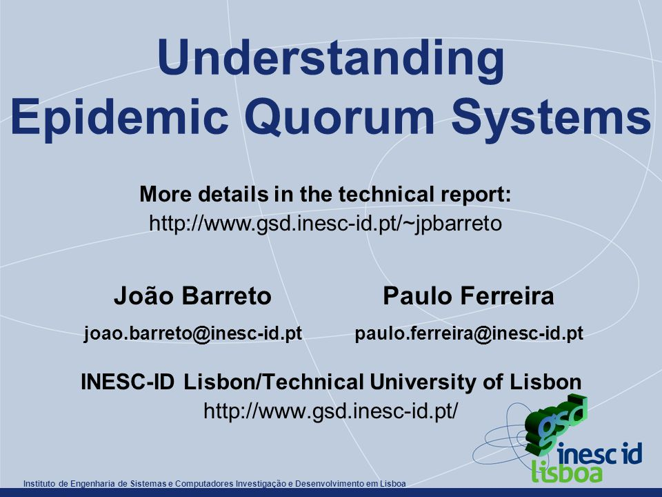 Instituto de Engenharia de Sistemas e Computadores Investigação e Desenvolvimento em Lisboa Understanding Epidemic Quorum Systems INESC-ID Lisbon/Technical University of Lisbon http://www.gsd.inesc-id.pt/ João Barreto joao.barreto@inesc-id.pt Paulo Ferreira paulo.ferreira@inesc-id.pt More details in the technical report: http://www.gsd.inesc-id.pt/~jpbarreto