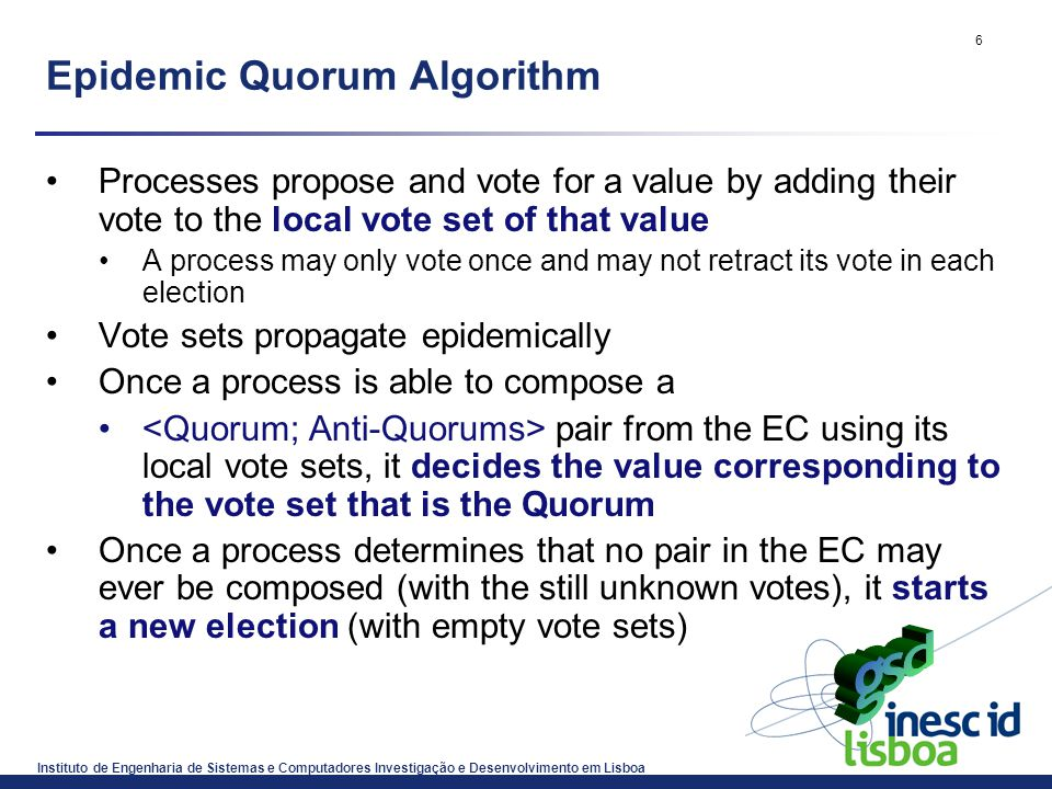 Instituto de Engenharia de Sistemas e Computadores Investigação e Desenvolvimento em Lisboa 6 Epidemic Quorum Algorithm Processes propose and vote for a value by adding their vote to the local vote set of that value A process may only vote once and may not retract its vote in each election Vote sets propagate epidemically Once a process is able to compose a pair from the EC using its local vote sets, it decides the value corresponding to the vote set that is the Quorum Once a process determines that no pair in the EC may ever be composed (with the still unknown votes), it starts a new election (with empty vote sets)