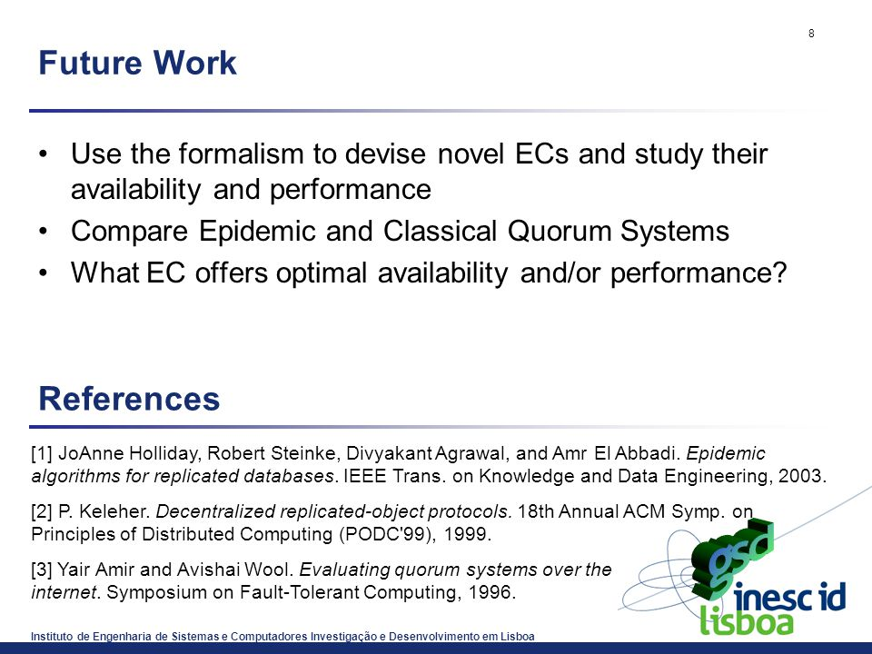 Instituto de Engenharia de Sistemas e Computadores Investigação e Desenvolvimento em Lisboa 8 Future Work Use the formalism to devise novel ECs and study their availability and performance Compare Epidemic and Classical Quorum Systems What EC offers optimal availability and/or performance.