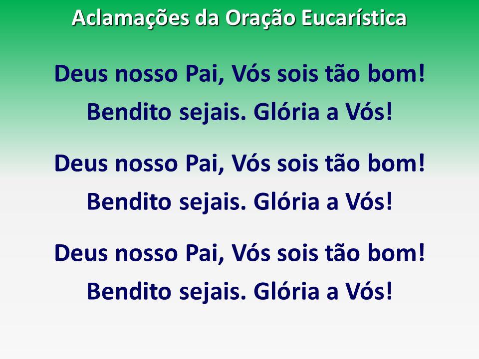 Aclamações da Oração Eucarística Deus nosso Pai, Vós sois tão bom! Bendito sejais. Glória a Vós! Deus nosso Pai, Vós sois tão bom! Bendito sejais. Gló