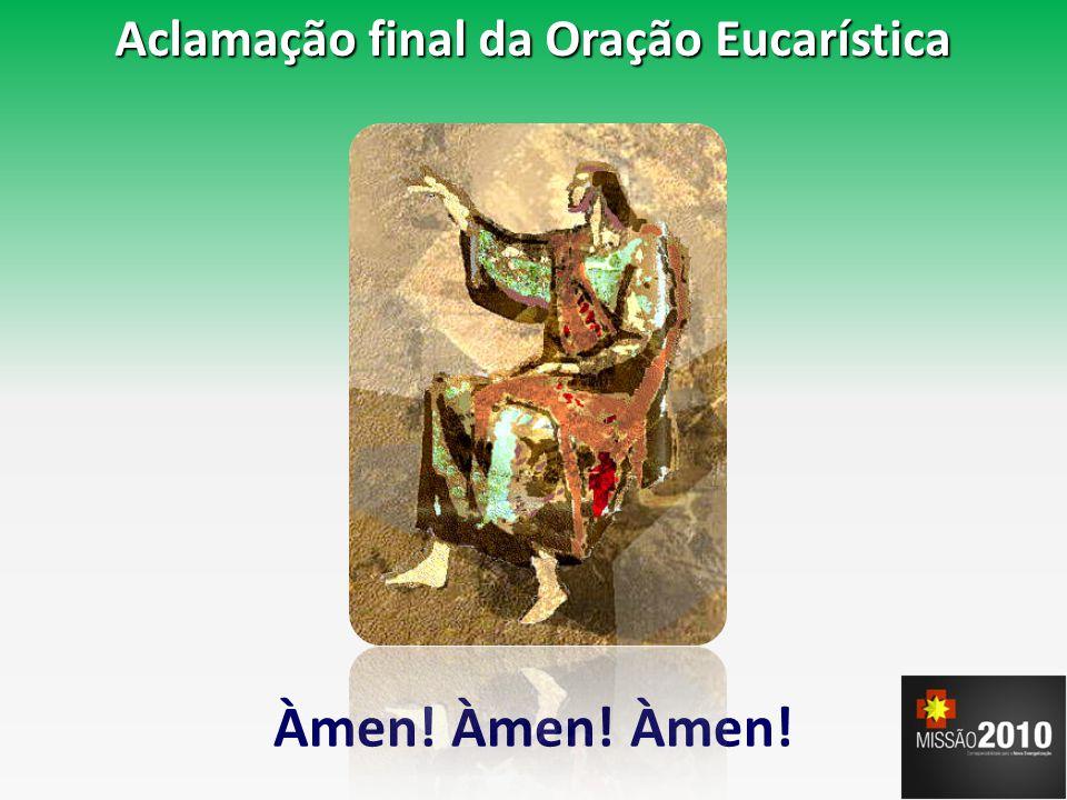 Aclamação final da Oração Eucarística Àmen! Àmen! Àmen!