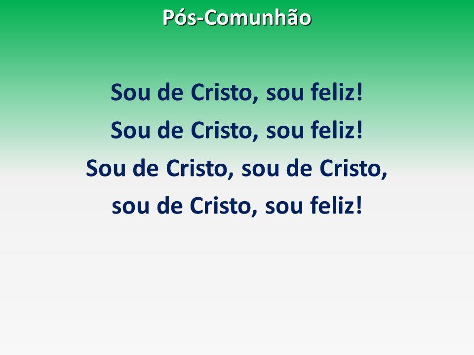 Pós-Comunhão Sou de Cristo, sou feliz! Sou de Cristo, sou de Cristo, sou de Cristo, sou feliz!