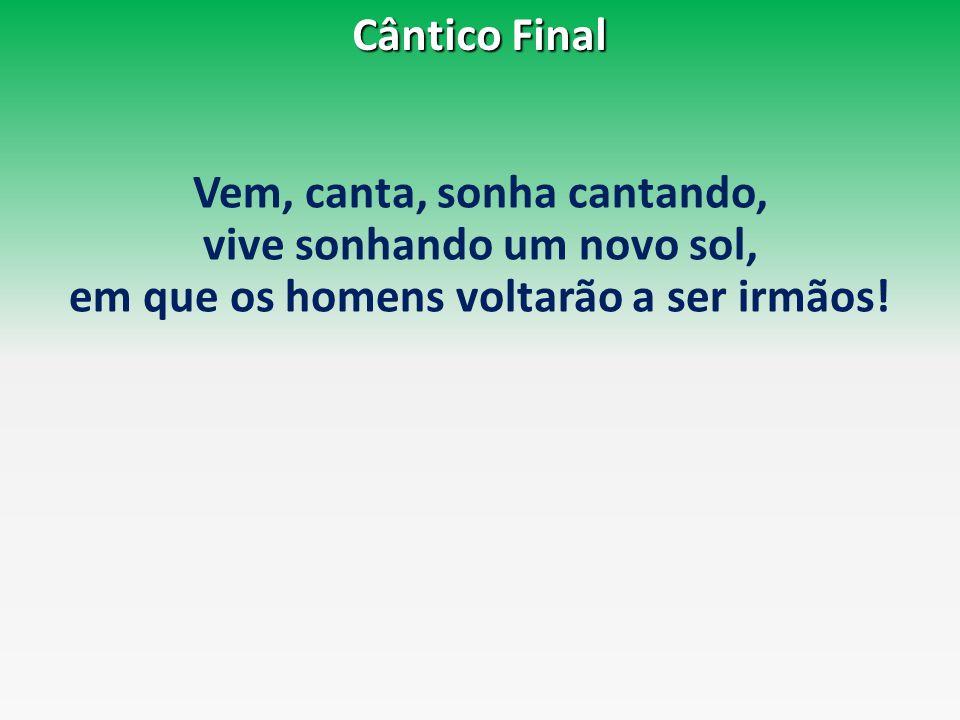 Cântico Final Vem, canta, sonha cantando, vive sonhando um novo sol, em que os homens voltarão a ser irmãos!