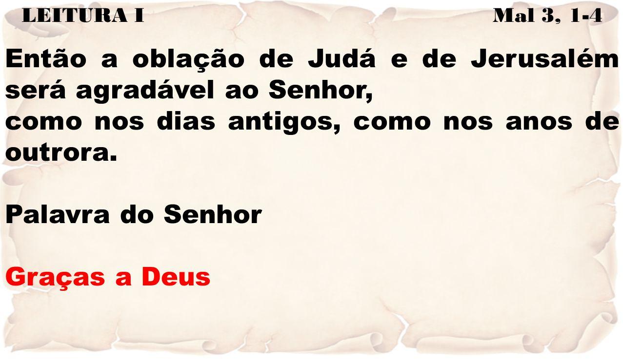 LEITURA I Mal 3, 1-4 Então a oblação de Judá e de Jerusalém será agradável ao Senhor, como nos dias antigos, como nos anos de outrora. Palavra do Senh