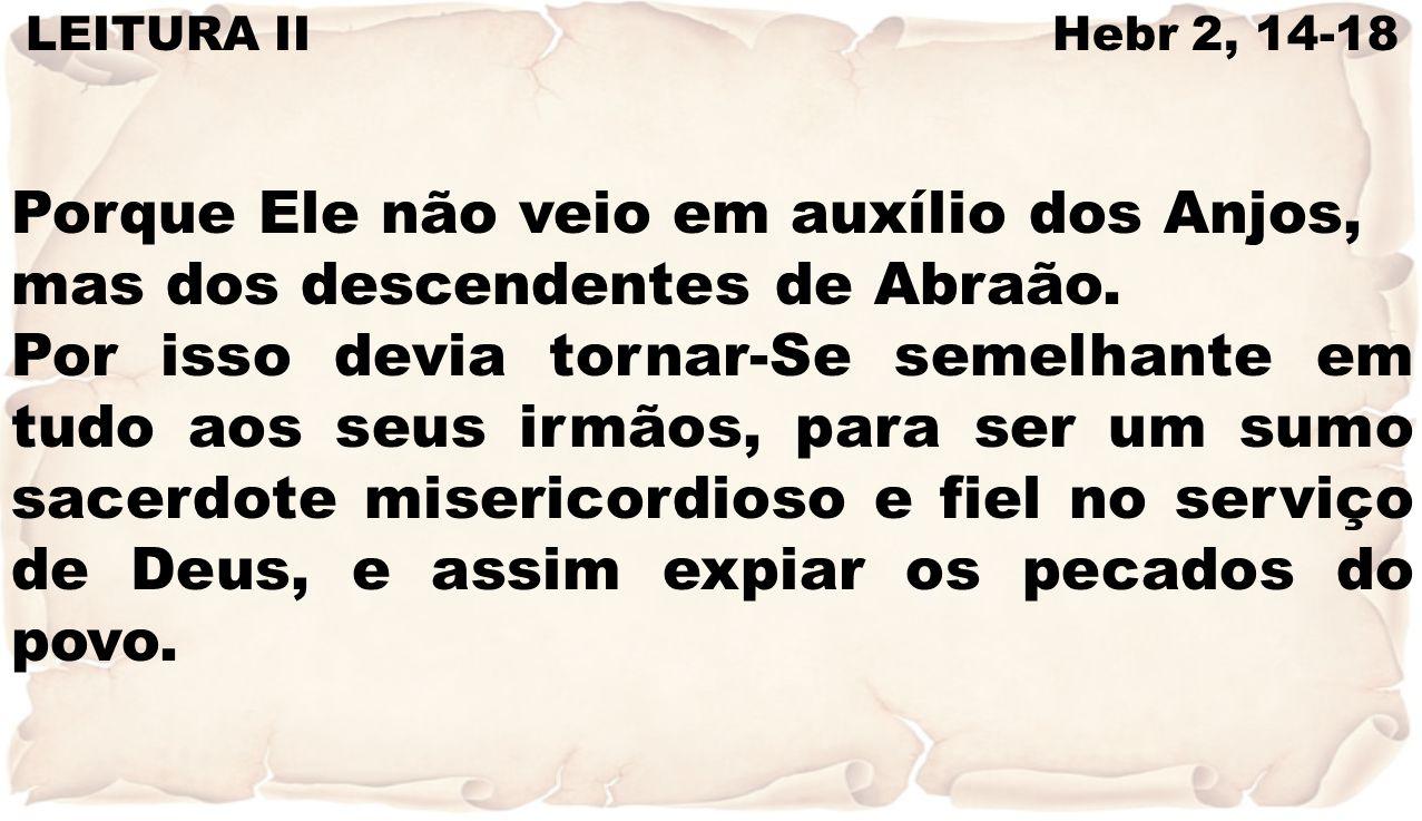 LEITURA II Hebr 2, 14-18 Porque Ele não veio em auxílio dos Anjos, mas dos descendentes de Abraão. Por isso devia tornar-Se semelhante em tudo aos seu