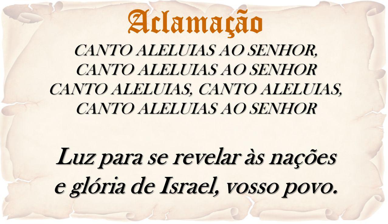 Aclamação CANTO ALELUIAS AO SENHOR, CANTO ALELUIAS AO SENHOR CANTO ALELUIAS, CANTO ALELUIAS, CANTO ALELUIAS AO SENHOR Luz para se revelar às nações e
