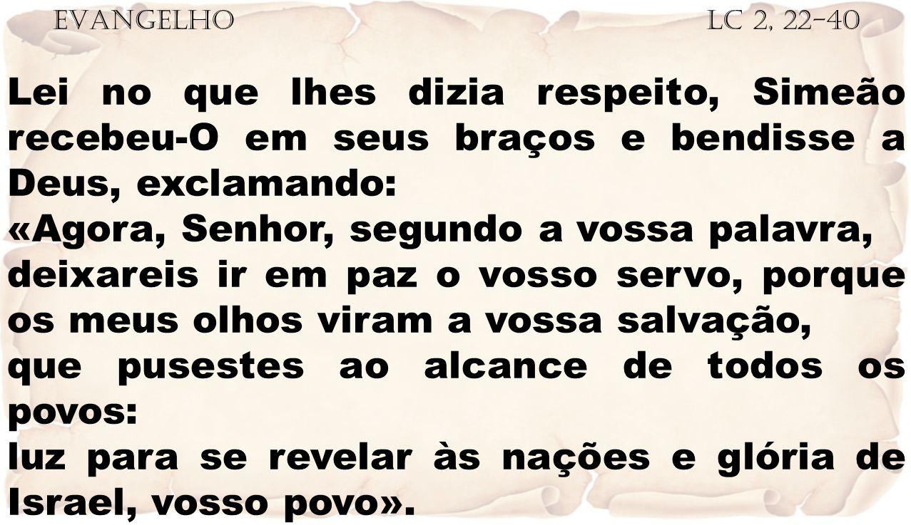 EVANGELHO Lc 2, 22-40 Lei no que lhes dizia respeito, Simeão recebeu-O em seus braços e bendisse a Deus, exclamando: «Agora, Senhor, segundo a vossa p