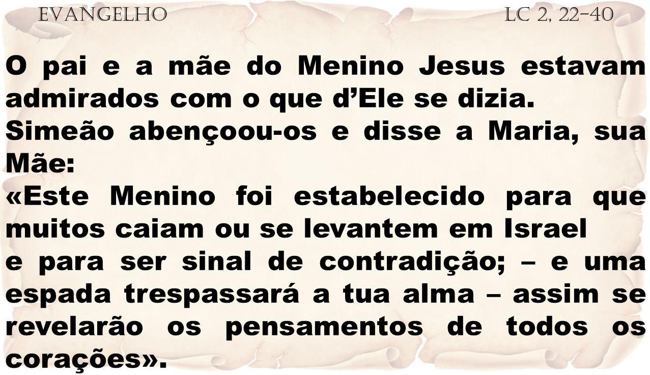 EVANGELHO Lc 2, 22-40 O pai e a mãe do Menino Jesus estavam admirados com o que d'Ele se dizia. Simeão abençoou-os e disse a Maria, sua Mãe: «Este Men