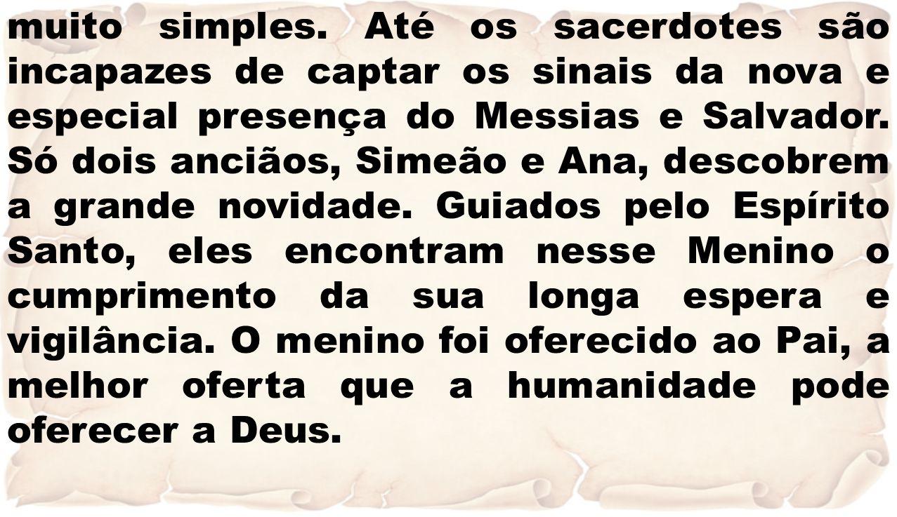 muito simples. Até os sacerdotes são incapazes de captar os sinais da nova e especial presença do Messias e Salvador. Só dois anciãos, Simeão e Ana, d