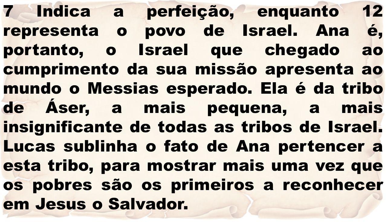 7 Indica a perfeição, enquanto 12 representa o povo de Israel. Ana é, portanto, o Israel que chegado ao cumprimento da sua missão apresenta ao mundo o