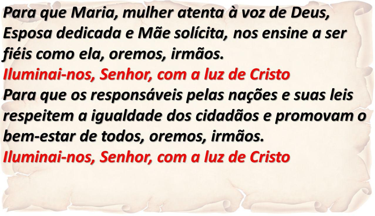 Para que Maria, mulher atenta à voz de Deus, Esposa dedicada e Mãe solícita, nos ensine a ser fiéis como ela, oremos, irmãos. Iluminai-nos, Senhor, co