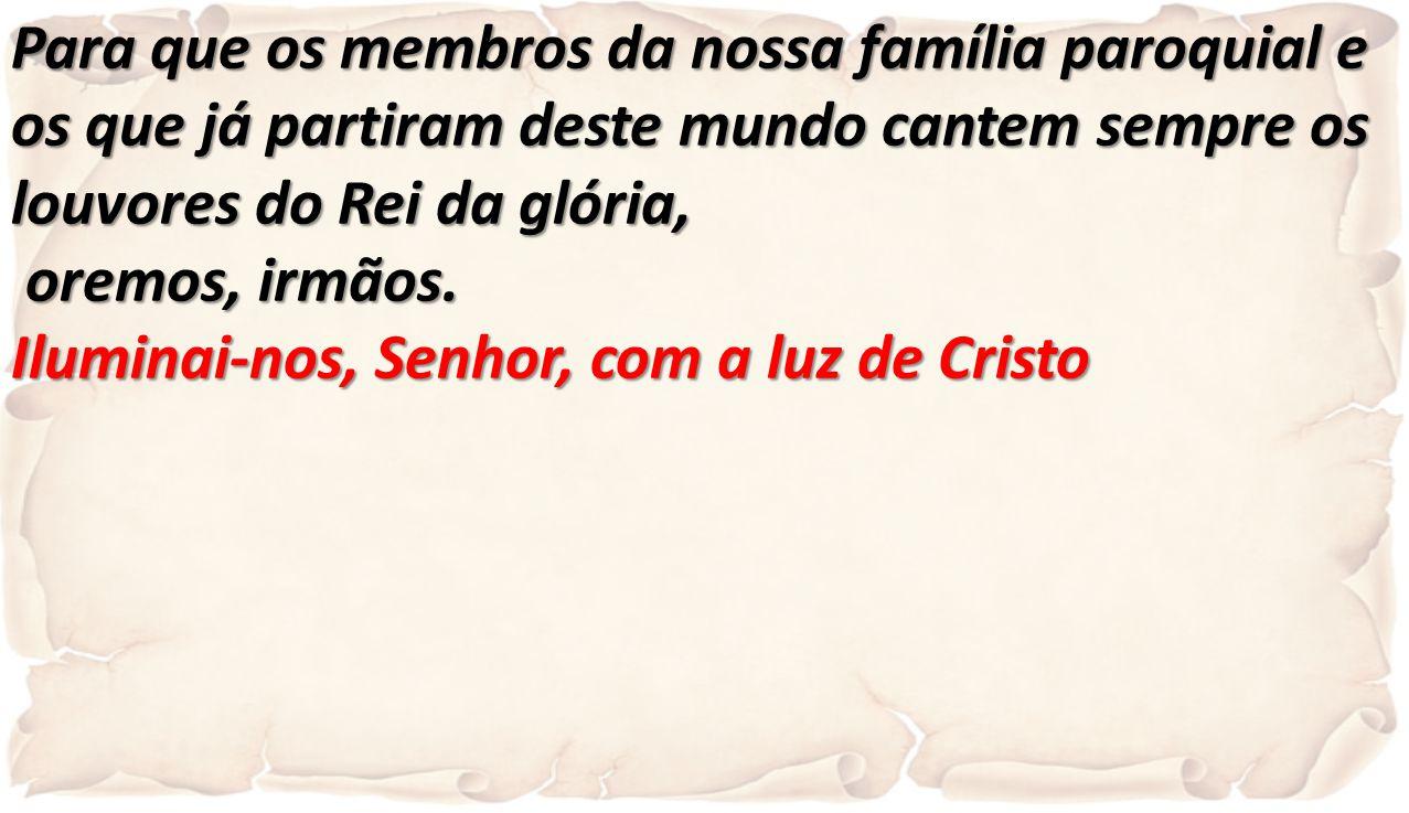 Para que os membros da nossa família paroquial e os que já partiram deste mundo cantem sempre os louvores do Rei da glória, oremos, irmãos. oremos, ir