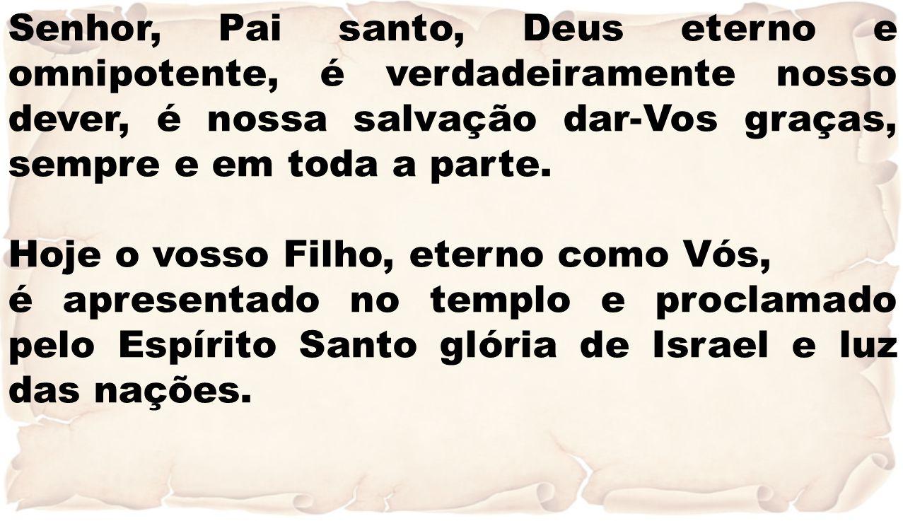 Senhor, Pai santo, Deus eterno e omnipotente, é verdadeiramente nosso dever, é nossa salvação dar-Vos graças, sempre e em toda a parte. Hoje o vosso F