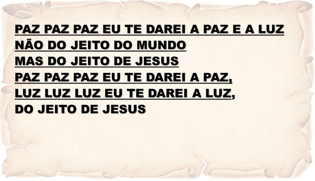 PAZ PAZ PAZ EU TE DAREI A PAZ E A LUZ NÃO DO JEITO DO MUNDO MAS DO JEITO DE JESUS PAZ PAZ PAZ EU TE DAREI A PAZ, LUZ LUZ LUZ EU TE DAREI A LUZ, DO JEI