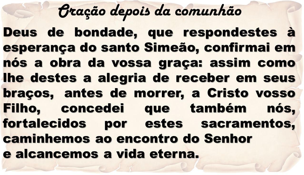 Oração depois da comunhão Deus de bondade, que respondestes à esperança do santo Simeão, confirmai em nós a obra da vossa graça: assim como lhe destes