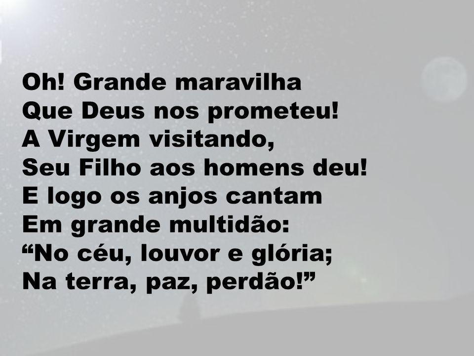 """Oh! Grande maravilha Que Deus nos prometeu! A Virgem visitando, Seu Filho aos homens deu! E logo os anjos cantam Em grande multidão: """"No céu, louvor e"""