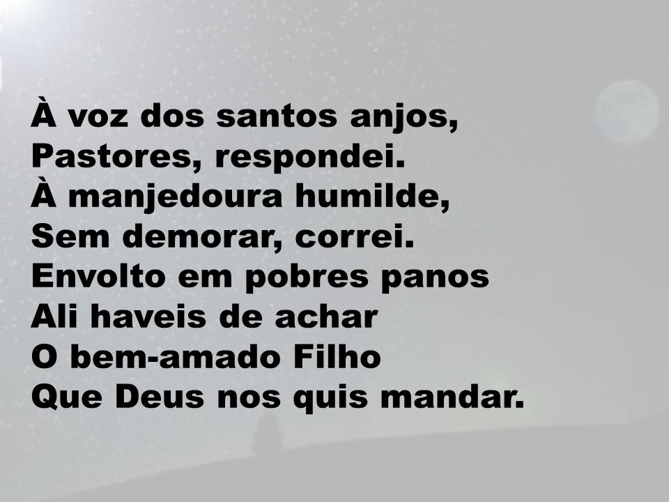 À voz dos santos anjos, Pastores, respondei. À manjedoura humilde, Sem demorar, correi. Envolto em pobres panos Ali haveis de achar O bem-amado Filho