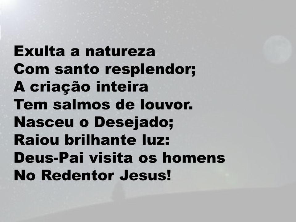 Exulta a natureza Com santo resplendor; A criação inteira Tem salmos de louvor. Nasceu o Desejado; Raiou brilhante luz: Deus-Pai visita os homens No R