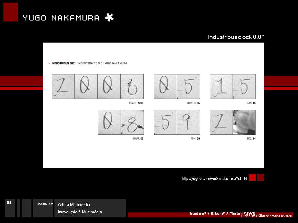 15/05/2006 Arte e Multimédia Introdução à Multimédia Diana nº / Kiko nº / Marta nº2978 http://yugop.com/ver3/index.asp id=16 Guida nº / Kiko nº / Marta nº2978 Industrious clock 0.0 * 05