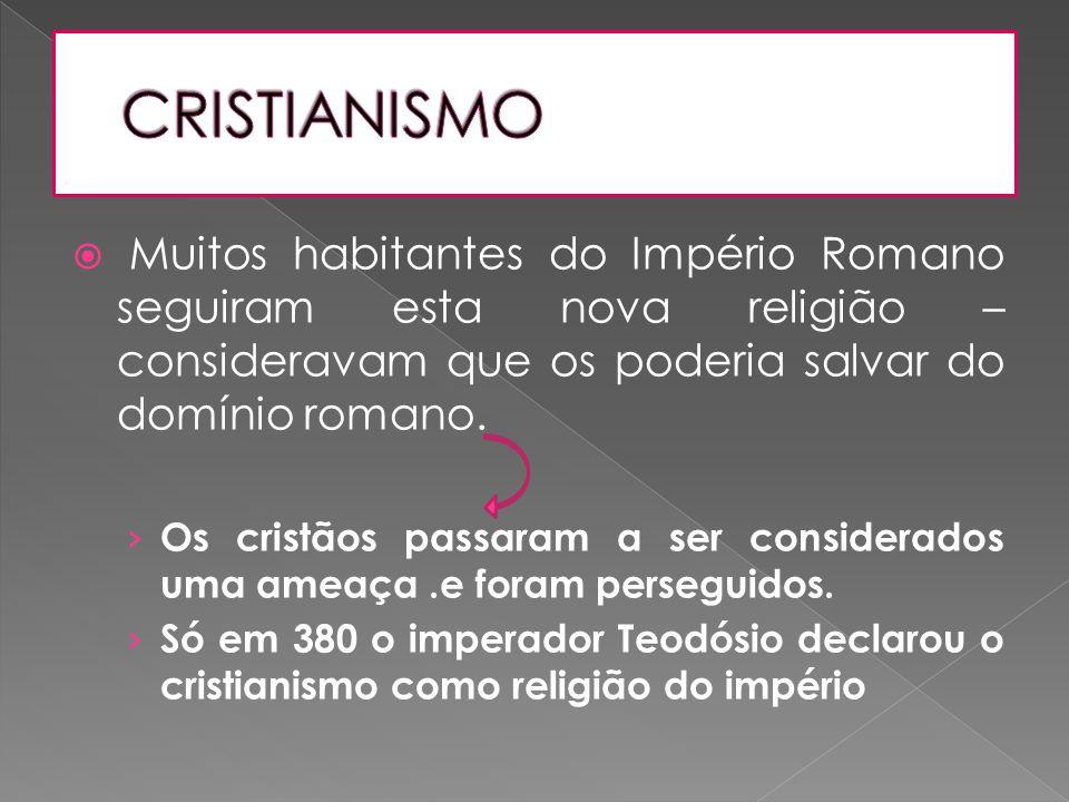  Muitos habitantes do Império Romano seguiram esta nova religião – consideravam que os poderia salvar do domínio romano. › Os cristãos passaram a ser