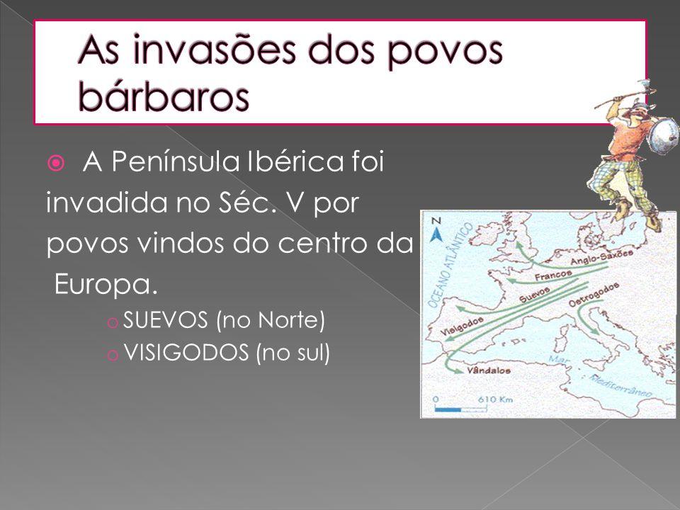  A Península Ibérica foi invadida no Séc. V por povos vindos do centro da Europa. o SUEVOS (no Norte) o VISIGODOS (no sul)