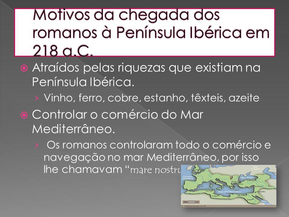  Atraídos pelas riquezas que existiam na Península Ibérica. › Vinho, ferro, cobre, estanho, têxteis, azeite  Controlar o comércio do Mar Mediterrâne