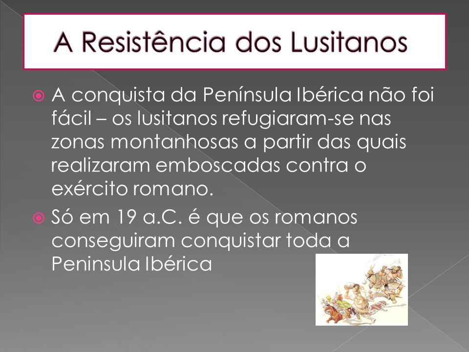  A conquista da Península Ibérica não foi fácil – os lusitanos refugiaram-se nas zonas montanhosas a partir das quais realizaram emboscadas contra o
