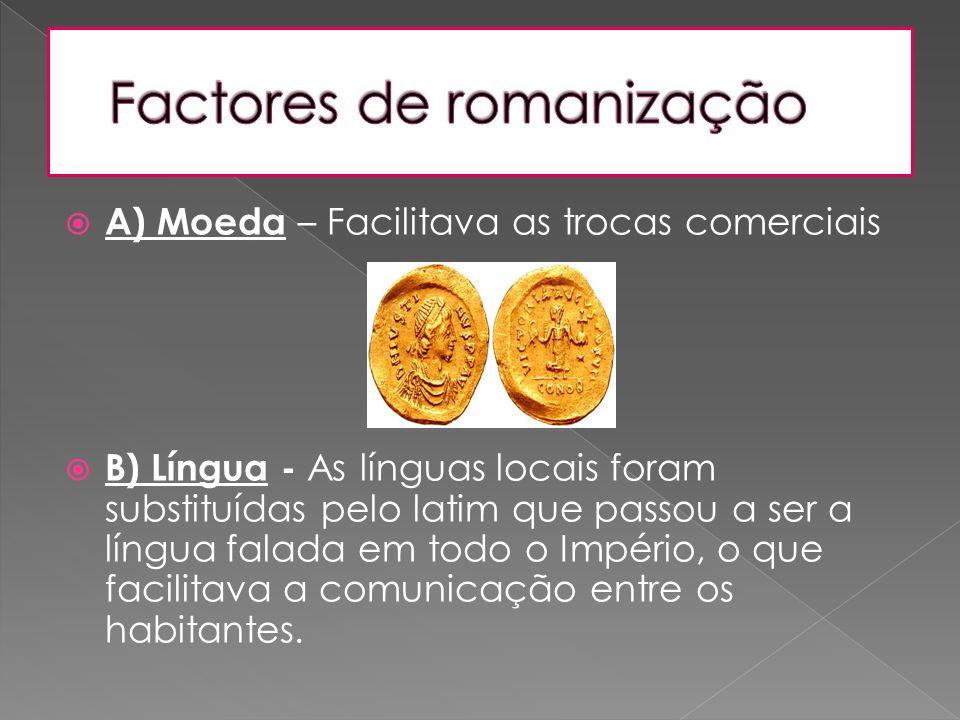  A) Moeda – Facilitava as trocas comerciais  B) Língua - As línguas locais foram substituídas pelo latim que passou a ser a língua falada em todo o