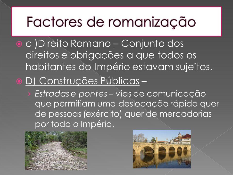  c )Direito Romano – Conjunto dos direitos e obrigações a que todos os habitantes do Império estavam sujeitos.  D) Construções Públicas – › Estradas