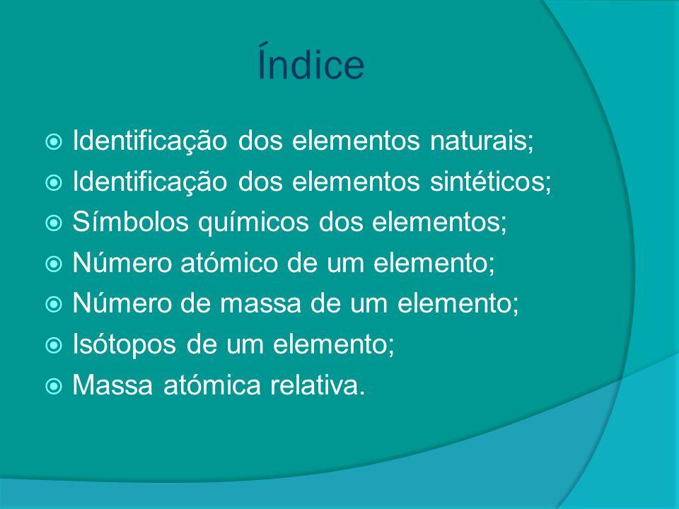 Identificação dos elementos naturais  Denomina-se elemento químico um conjunto de átomos que têm o mesmo número de prótons em seu núcleo, ou seja, o mesmo número atómico (Z).