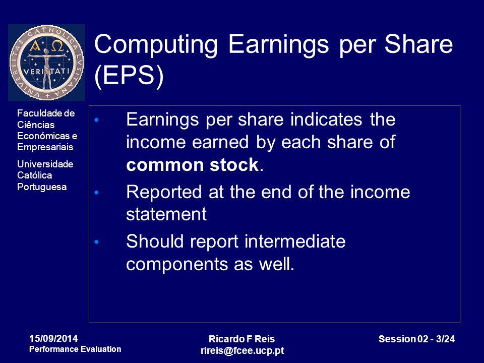Faculdade de Ciências Económicas e Empresariais Universidade Católica Portuguesa Ricardo F Reis rireis@fcee.ucp.pt Session 02 - 3/24 15/09/2014 Performance Evaluation Computing Earnings per Share (EPS) Earnings per share indicates the income earned by each share of common stock.
