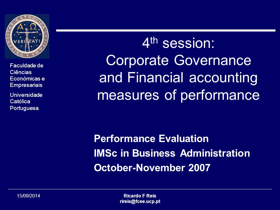 Faculdade de Ciências Económicas e Empresariais Universidade Católica Portuguesa Ricardo F Reis rireis@fcee.ucp.pt Session 04 - 22/33 15/09/2014 Performance Evaluation Professional Ethics  Despite the criticism of accounting ethics, accountants were responsible for revealing the problems in many of the recent corporate scandals  Companies often rely on accountants to safeguard the ethics of the company  WorldCom and Enron whistle-blowers became two of the three 2002 Persons of the Year in Time magazine (Cynthia Cooper of Worldcom and Sherron Watkins of Enron )Cynthia CooperWorldcomSherron WatkinsEnron