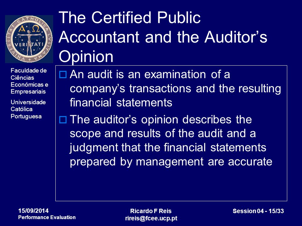 Faculdade de Ciências Económicas e Empresariais Universidade Católica Portuguesa Ricardo F Reis rireis@fcee.ucp.pt Session 04 - 15/33 15/09/2014 Performance Evaluation The Certified Public Accountant and the Auditor's Opinion  An audit is an examination of a company's transactions and the resulting financial statements  The auditor's opinion describes the scope and results of the audit and a judgment that the financial statements prepared by management are accurate