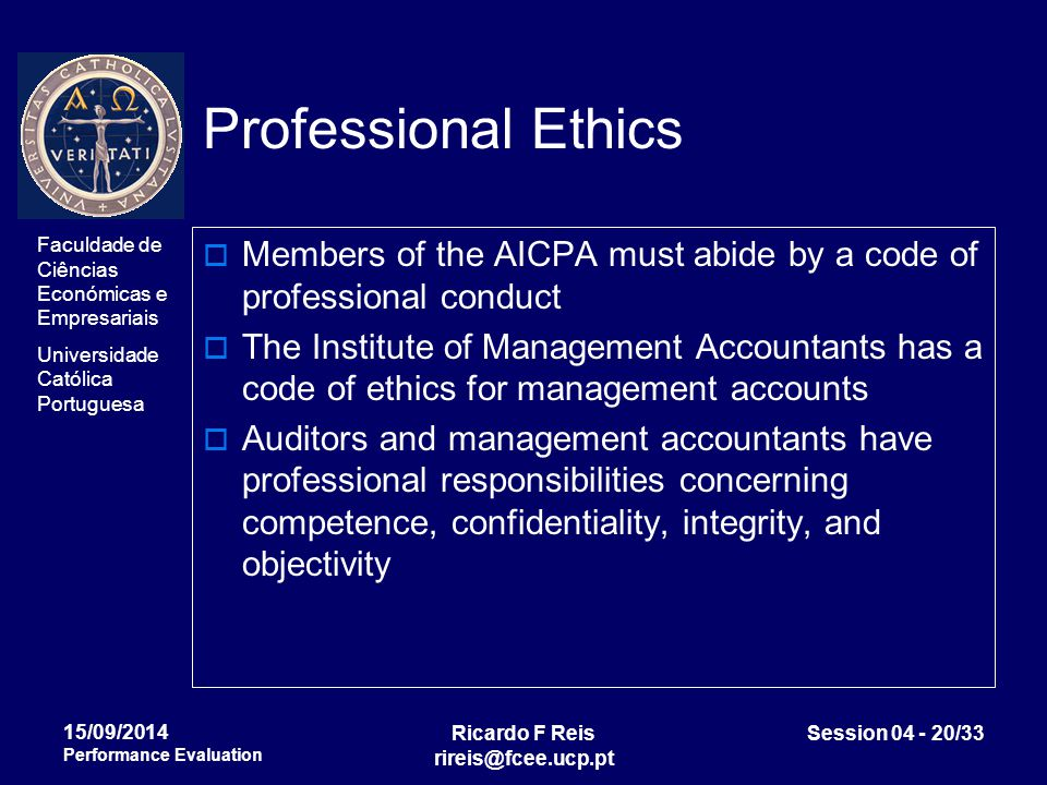 Faculdade de Ciências Económicas e Empresariais Universidade Católica Portuguesa Ricardo F Reis rireis@fcee.ucp.pt Session 04 - 20/33 15/09/2014 Performance Evaluation Professional Ethics  Members of the AICPA must abide by a code of professional conduct  The Institute of Management Accountants has a code of ethics for management accounts  Auditors and management accountants have professional responsibilities concerning competence, confidentiality, integrity, and objectivity