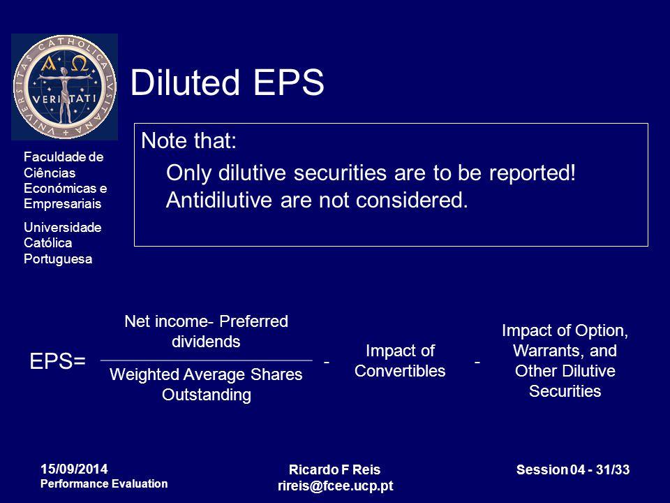 Faculdade de Ciências Económicas e Empresariais Universidade Católica Portuguesa Ricardo F Reis rireis@fcee.ucp.pt Session 04 - 31/33 15/09/2014 Performance Evaluation Diluted EPS Note that: Only dilutive securities are to be reported.