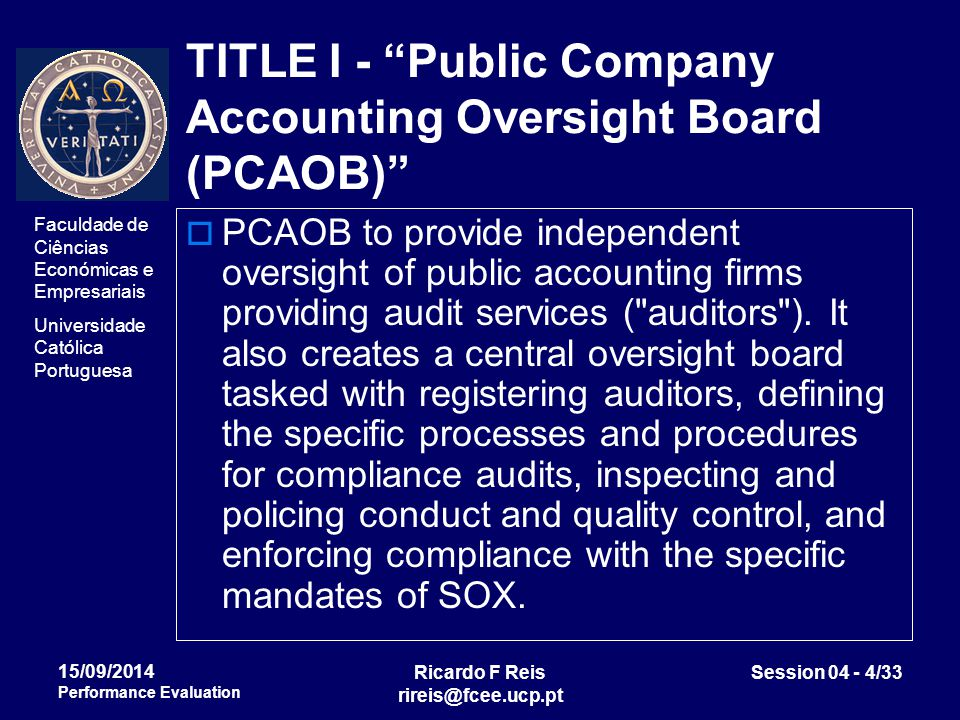 Faculdade de Ciências Económicas e Empresariais Universidade Católica Portuguesa Ricardo F Reis rireis@fcee.ucp.pt Session 04 - 4/33 15/09/2014 Performance Evaluation TITLE I - Public Company Accounting Oversight Board (PCAOB)  PCAOB to provide independent oversight of public accounting firms providing audit services ( auditors ).