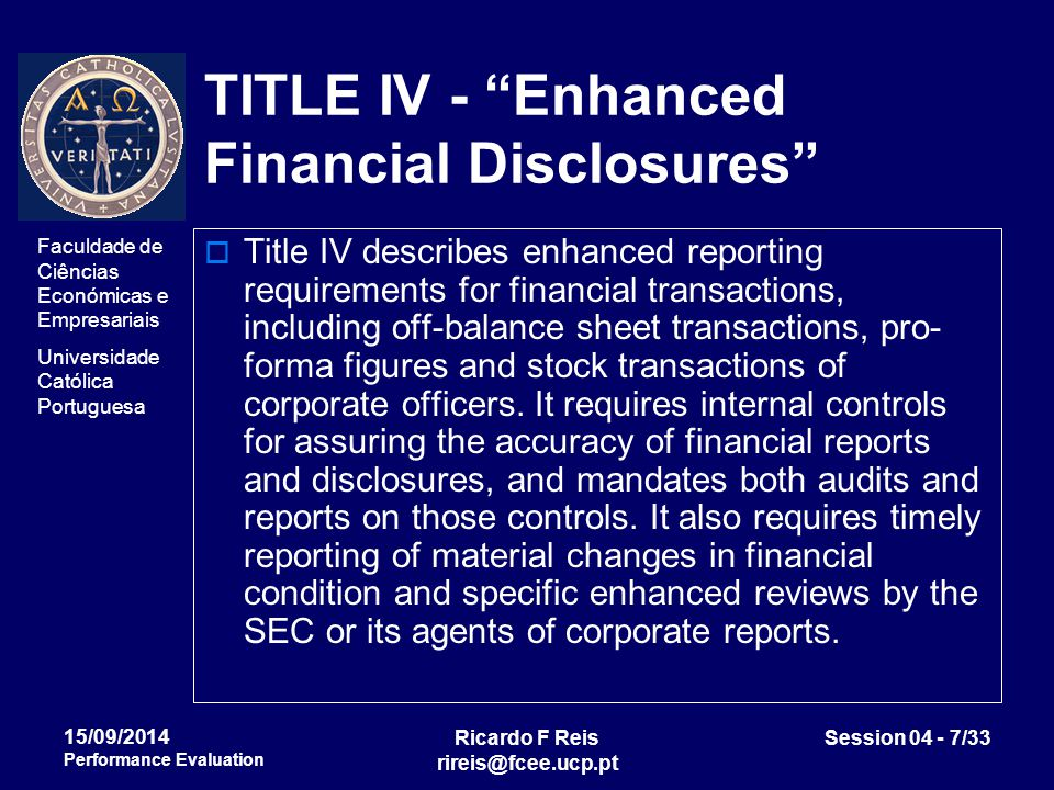 Faculdade de Ciências Económicas e Empresariais Universidade Católica Portuguesa Ricardo F Reis rireis@fcee.ucp.pt Session 04 - 7/33 15/09/2014 Performance Evaluation TITLE IV - Enhanced Financial Disclosures  Title IV describes enhanced reporting requirements for financial transactions, including off-balance sheet transactions, pro- forma figures and stock transactions of corporate officers.