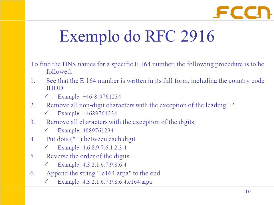 10 Exemplo do RFC 2916 To find the DNS names for a specific E.164 number, the following procedure is to be followed: 1.See that the E.164 number is wr