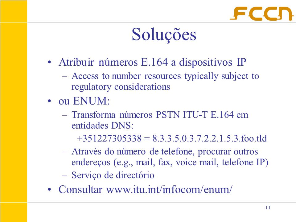 11 Soluções Atribuir números E.164 a dispositivos IP –Access to number resources typically subject to regulatory considerations ou ENUM: –Transforma números PSTN ITU-T E.164 em entidades DNS: +351227305338 = 8.3.3.5.0.3.7.2.2.1.5.3.foo.tld –Através do número de telefone, procurar outros endereços (e.g., mail, fax, voice mail, telefone IP) –Serviço de directório Consultar www.itu.int/infocom/enum/